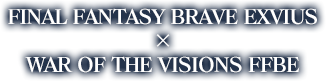 FINAL FANTASY BRAVE EXVIUS  ×  WAR OF THE VISIONS FFBE